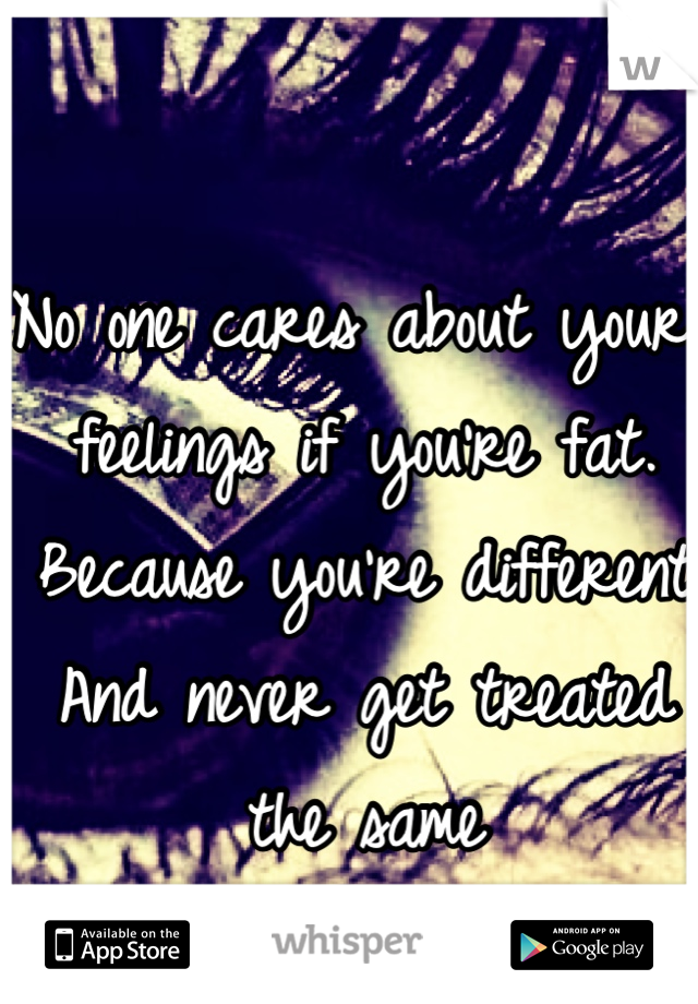 No one cares about your feelings if you're fat.  Because you're different  And never get treated the same