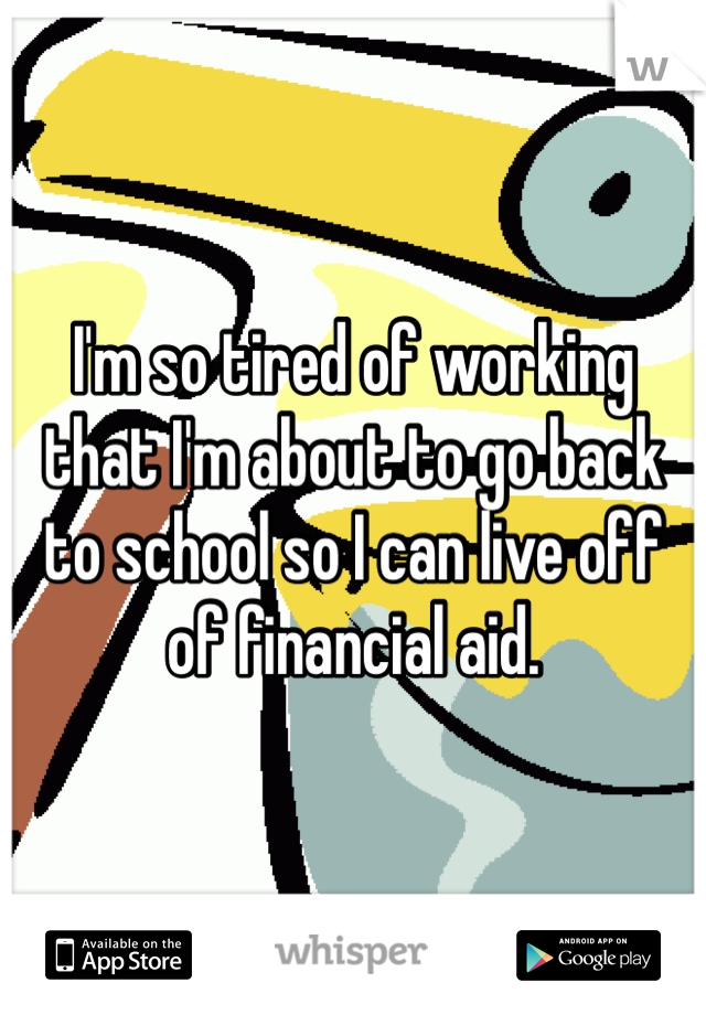 I'm so tired of working that I'm about to go back to school so I can live off of financial aid.