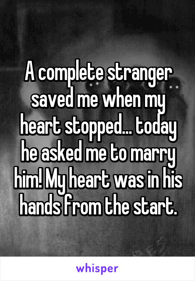 A complete stranger saved me when my heart stopped... today he asked me to marry him! My heart was in his hands from the start.