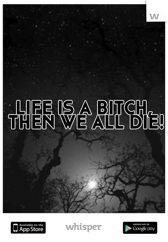 LIFE IS A BITCH, THEN WE ALL DIE!