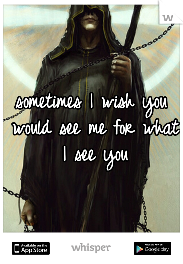sometimes I wish you would see me for what I see you