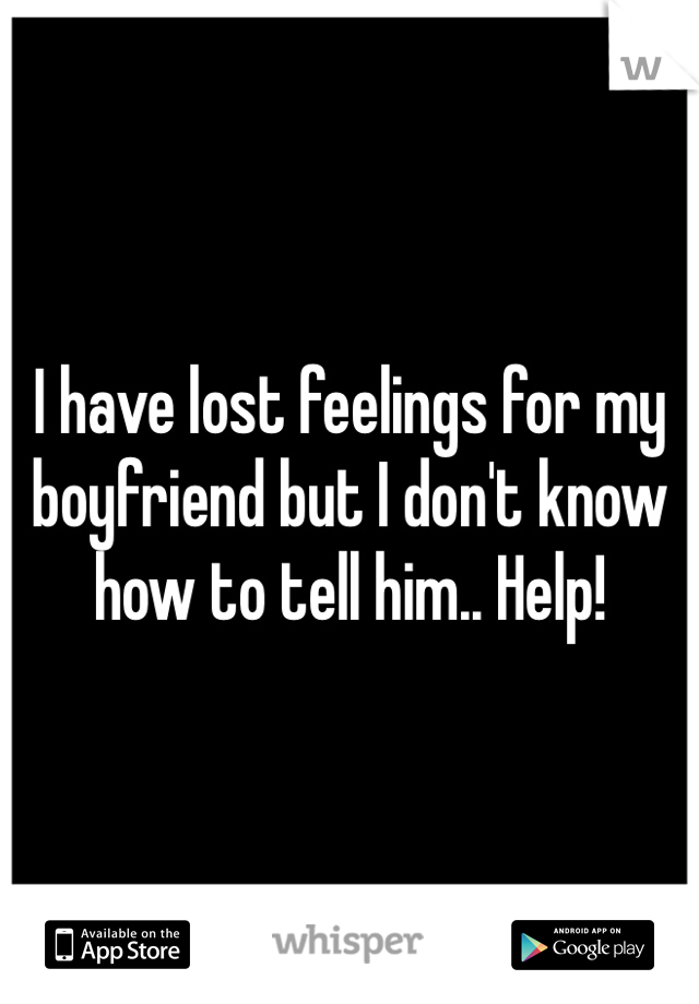 I have lost feelings for my boyfriend but I don't know how to tell him.. Help!