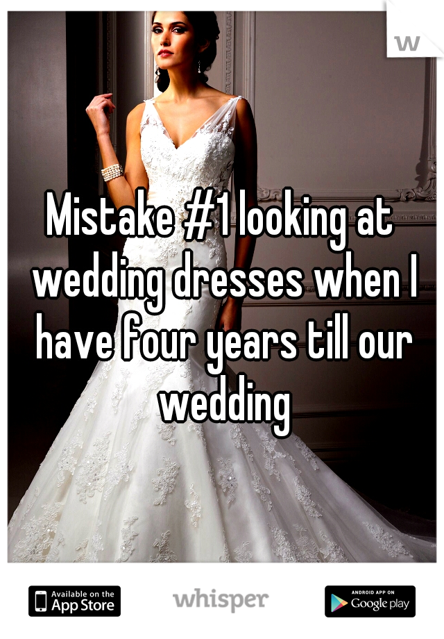Mistake #1 looking at wedding dresses when I have four years till our wedding