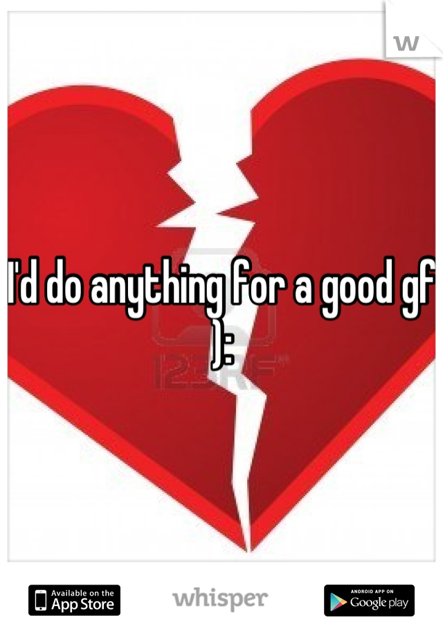 I'd do anything for a good gf ):