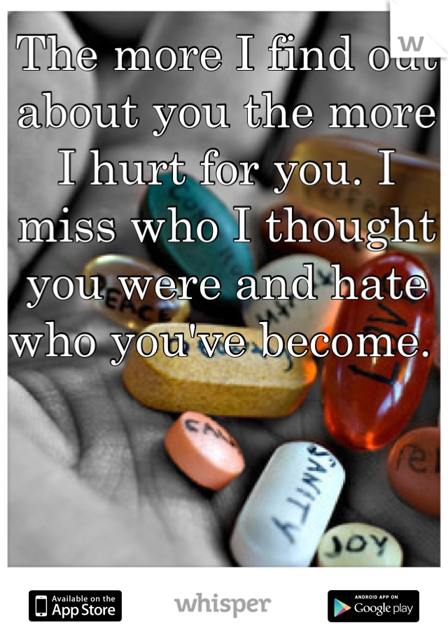 The more I find out about you the more I hurt for you. I miss who I thought you were and hate who you've become.
