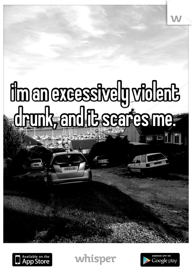 i'm an excessively violent drunk, and it scares me.