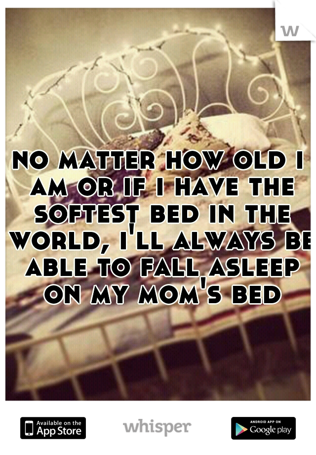 no matter how old i am or if i have the softest bed in the world, i'll always be able to fall asleep on my mom's bed