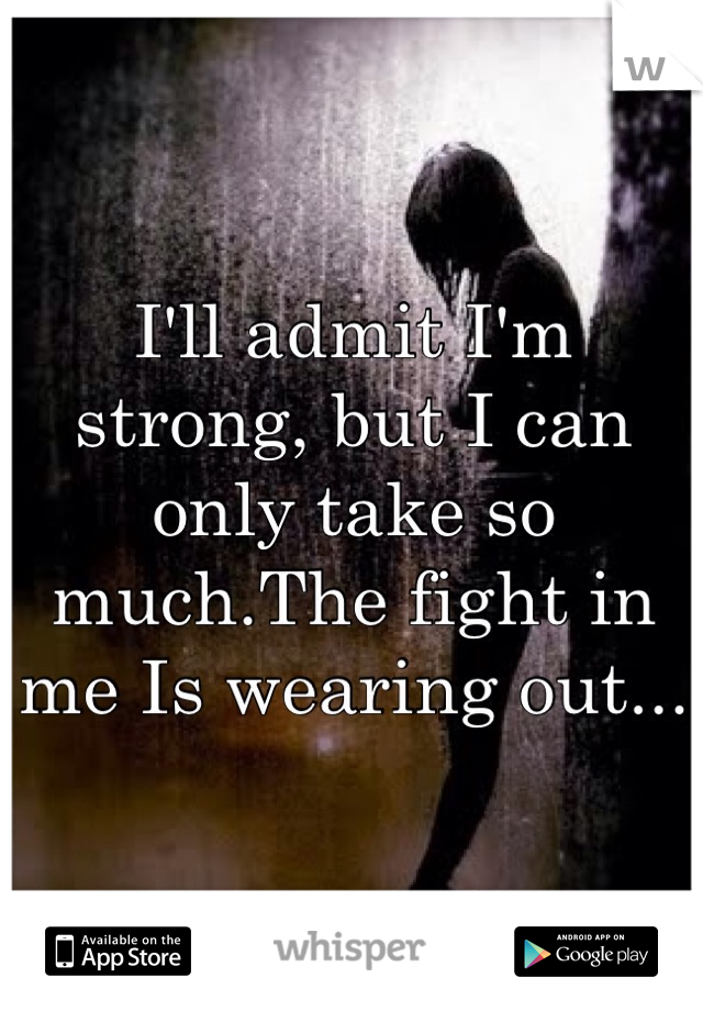 I'll admit I'm strong, but I can only take so much.The fight in me Is wearing out...