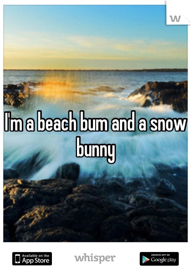 I'm a beach bum and a snow bunny