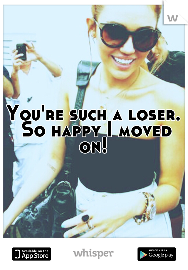 You're such a loser. So happy I moved on!
