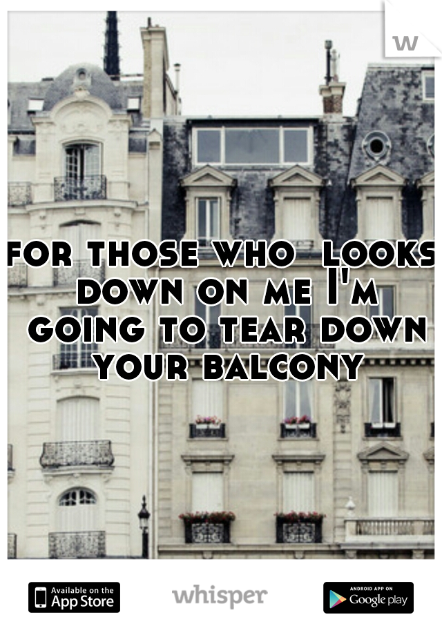 for those who  looks down on me I'm going to tear down your balcony