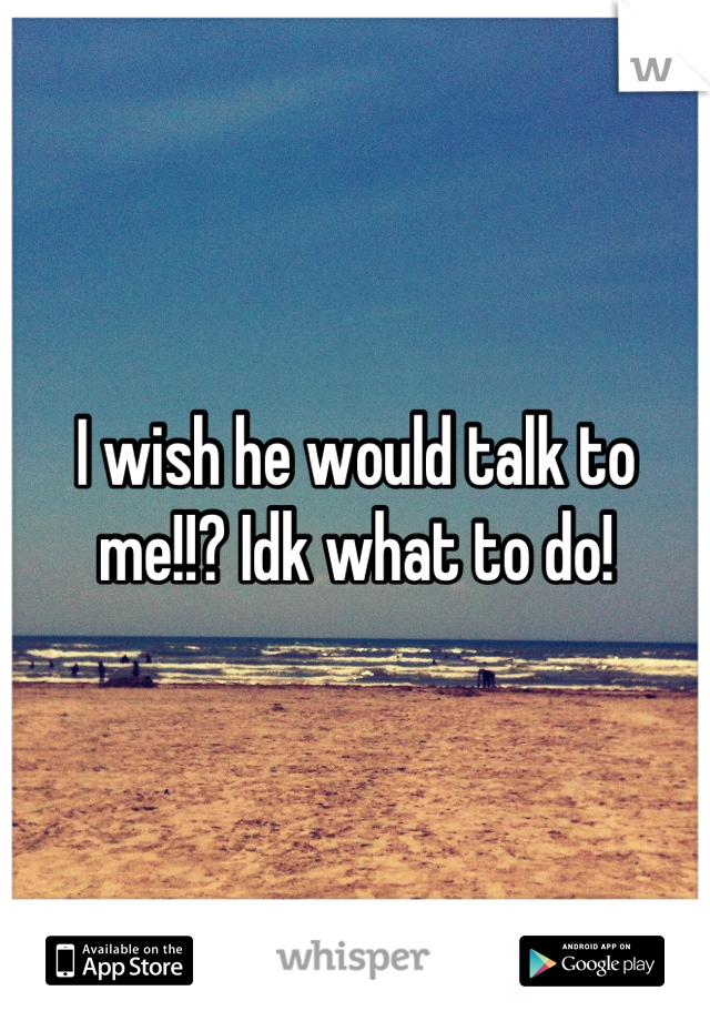 I wish he would talk to me!!? Idk what to do!