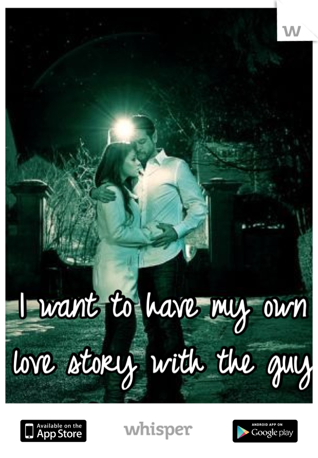 I want to have my own love story with the guy of my dreams