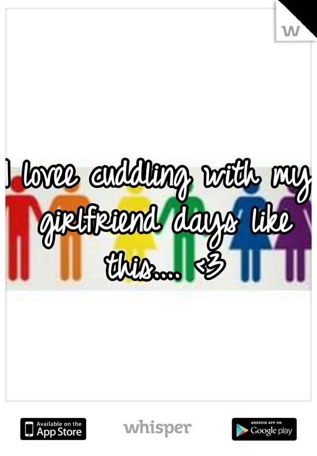 I lovee cuddling with my girlfriend days like this.... <3