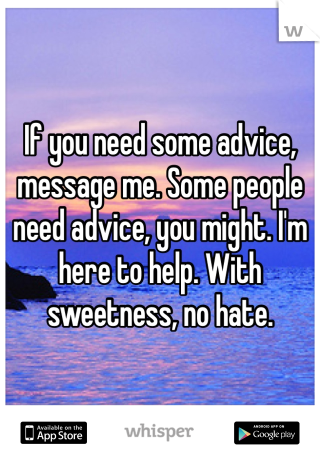 If you need some advice, message me. Some people need advice, you might. I'm here to help. With sweetness, no hate.