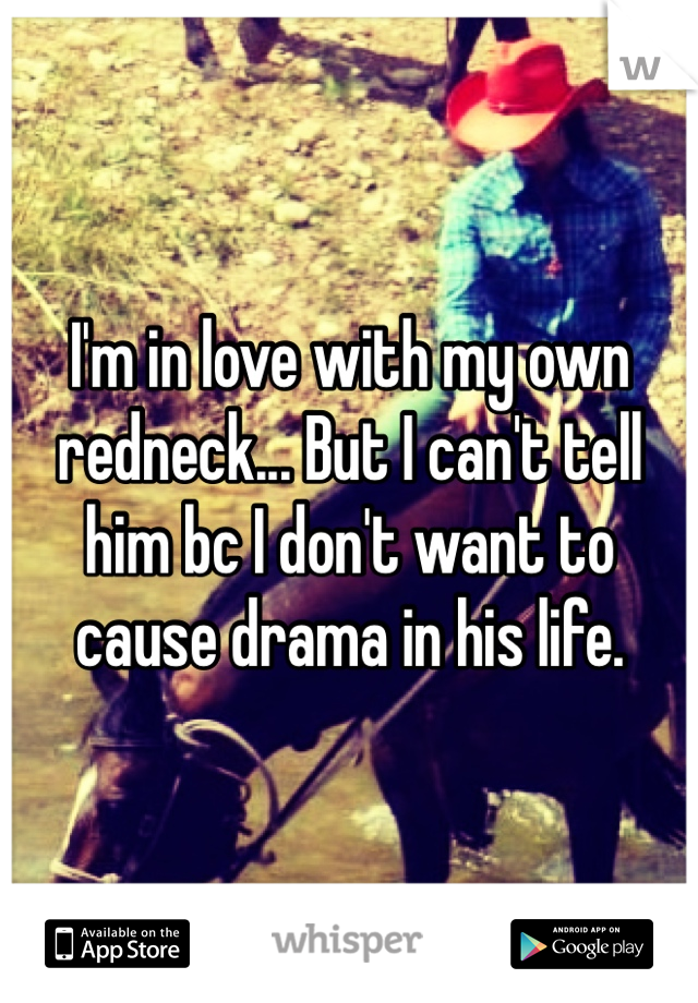 I'm in love with my own redneck... But I can't tell him bc I don't want to cause drama in his life.
