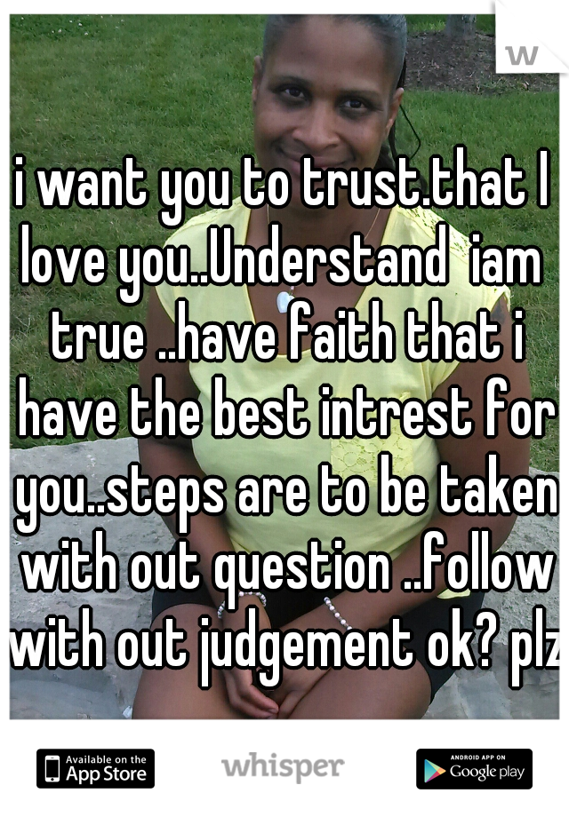 i want you to trust.that I love you..Understand  iam  true ..have faith that i have the best intrest for you..steps are to be taken with out question ..follow with out judgement ok? plz
