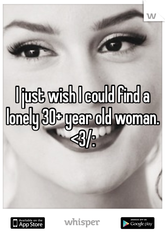 I just wish I could find a lonely 30+ year old woman. <3/: