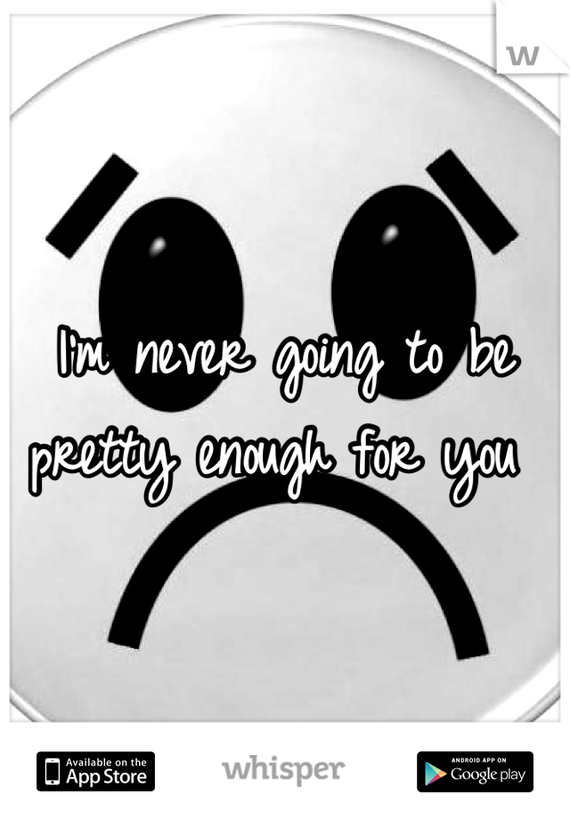 I'm never going to be pretty enough for you
