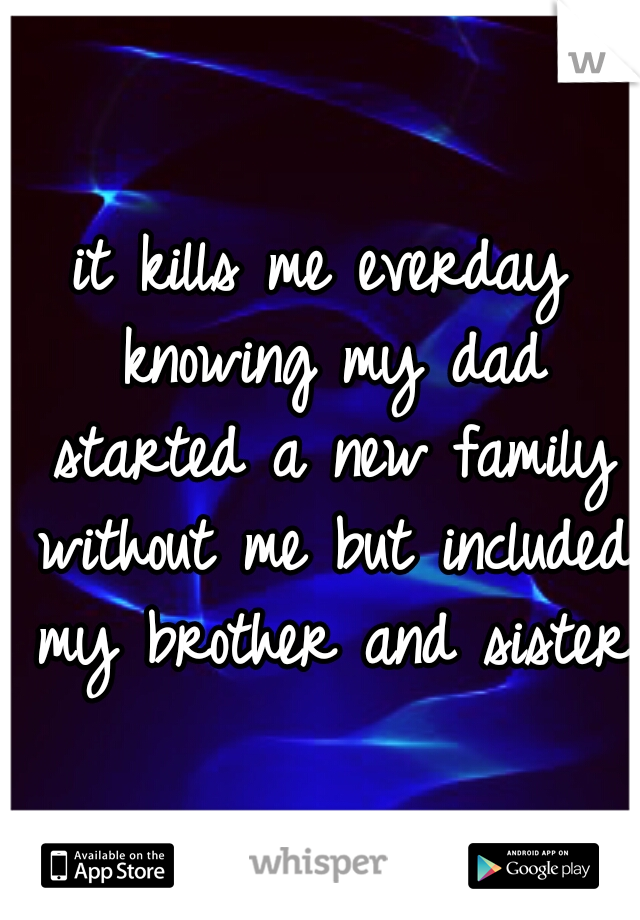 it kills me everday knowing my dad started a new family without me but included my brother and sister.