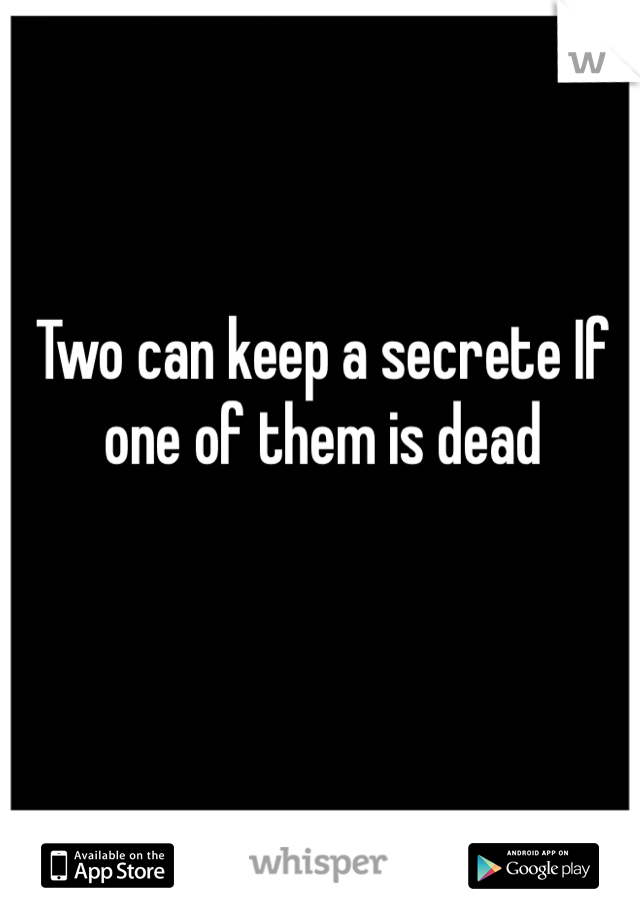 Two can keep a secrete If one of them is dead