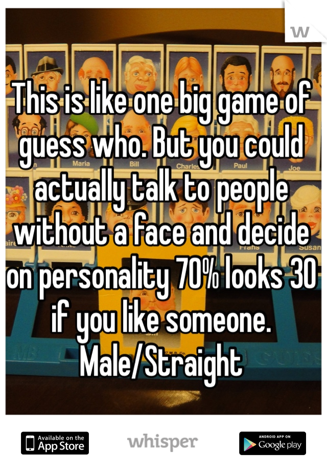 This is like one big game of guess who. But you could actually talk to people without a face and decide on personality 70% looks 30 if you like someone. Male/Straight