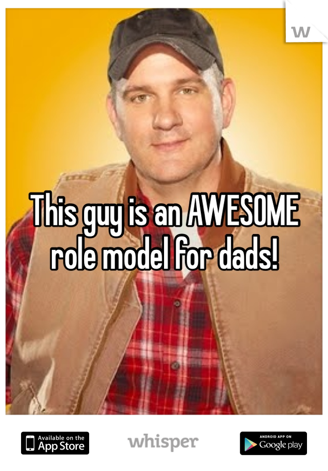This guy is an AWESOME role model for dads!