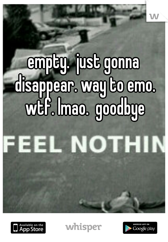 empty.  just gonna disappear. way to emo. wtf. lmao.  goodbye