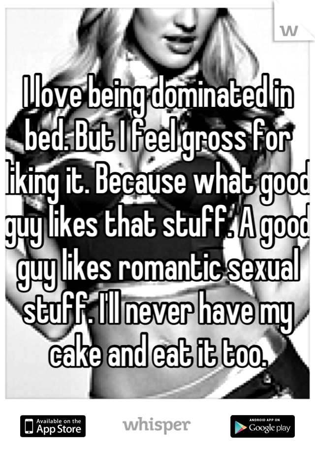 I love being dominated in bed. But I feel gross for liking it. Because what good guy likes that stuff. A good guy likes romantic sexual stuff. I'll never have my cake and eat it too.