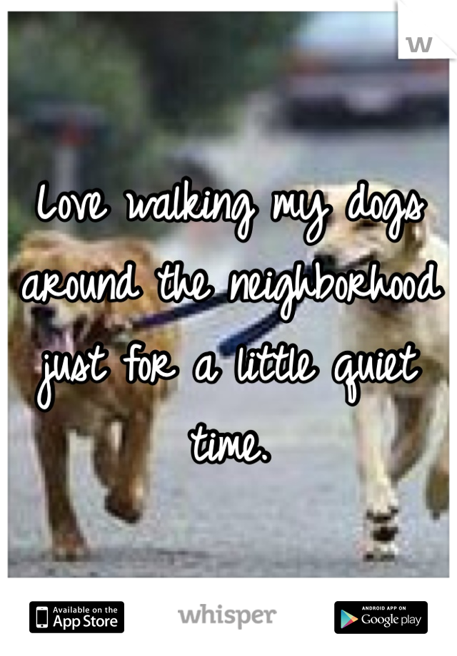 Love walking my dogs around the neighborhood just for a little quiet time.