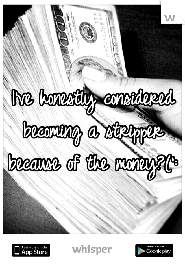 I've honestly considered becoming a stripper because of the money?(':