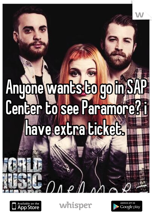 Anyone wants to go in SAP Center to see Paramore? i have extra ticket.