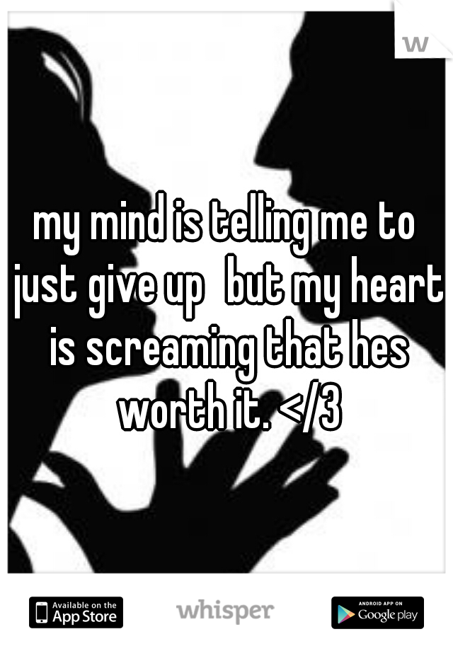 my mind is telling me to just give up but my heart is screaming that hes worth it. </3