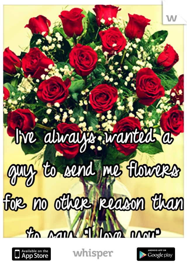 "I've always wanted a guy to send me flowers for no other reason than to say ""I love you"""