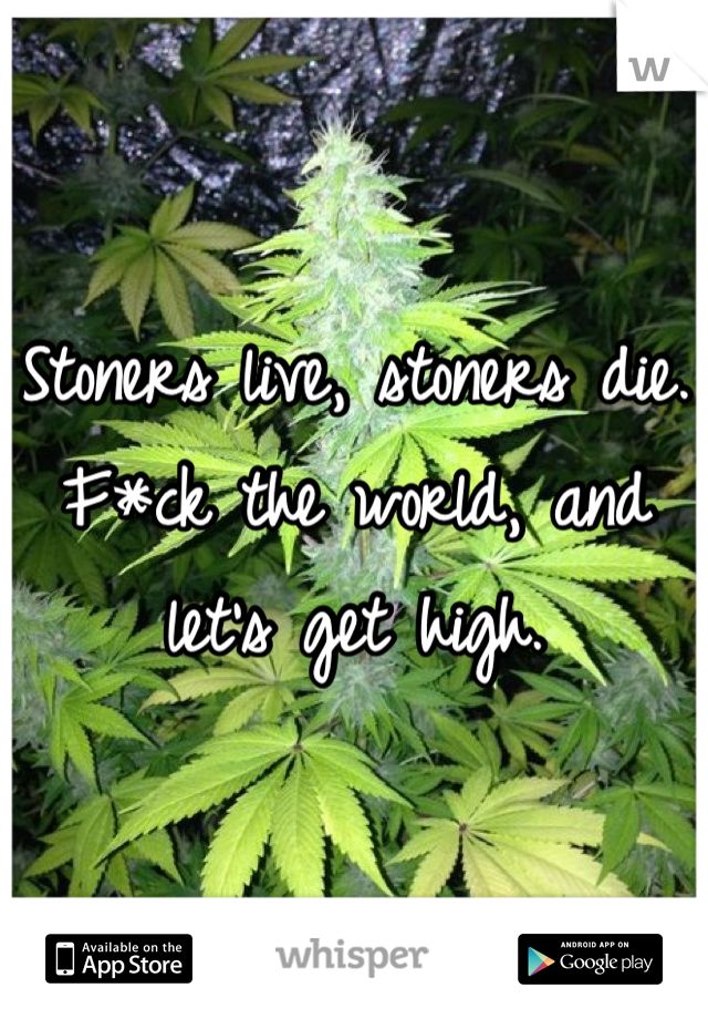 Stoners live, stoners die. F*ck the world, and let's get high.