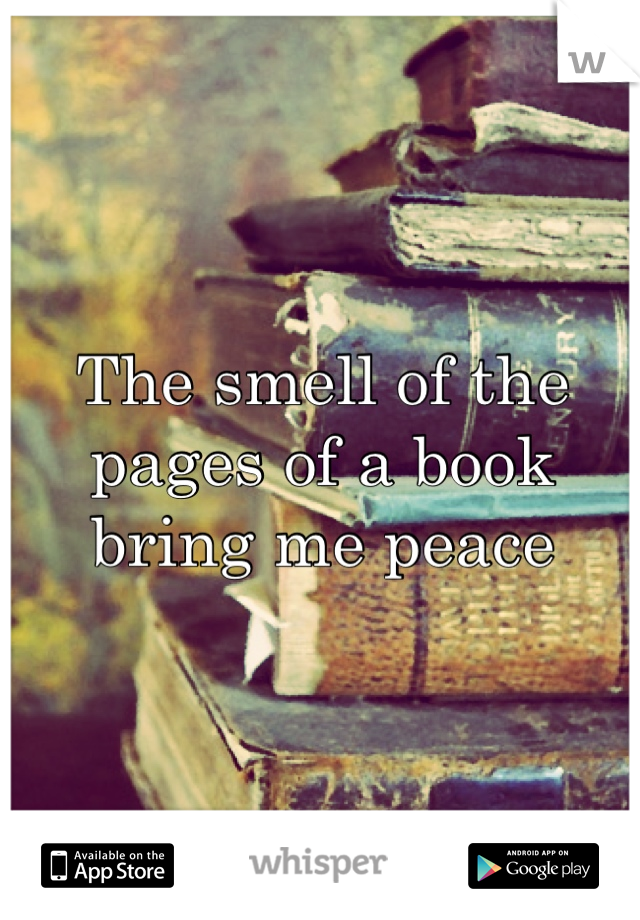The smell of the pages of a book bring me peace