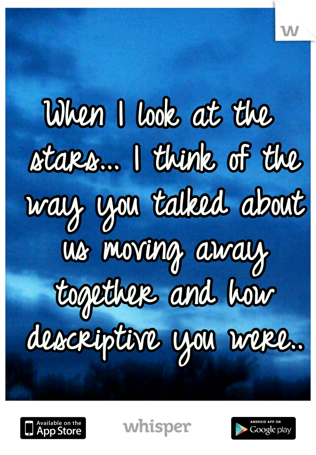 When I look at the stars... I think of the way you talked about us moving away together and how descriptive you were..