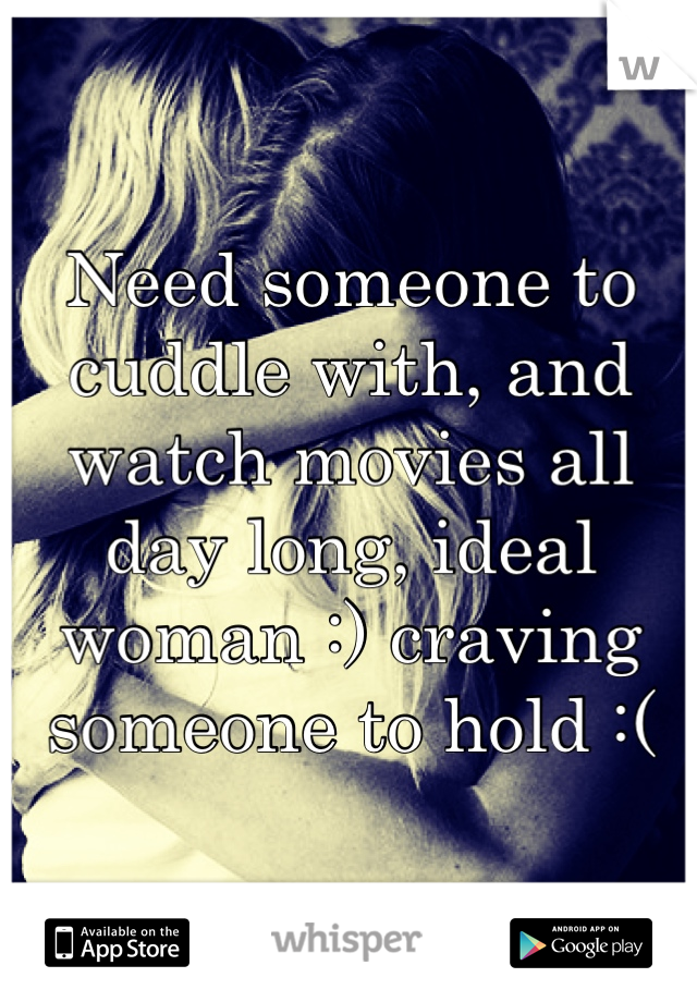 Need someone to cuddle with, and watch movies all day long, ideal woman :) craving someone to hold :(