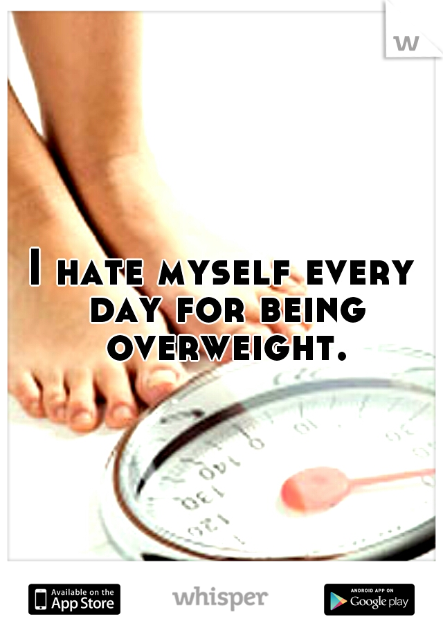 I hate myself every day for being overweight.