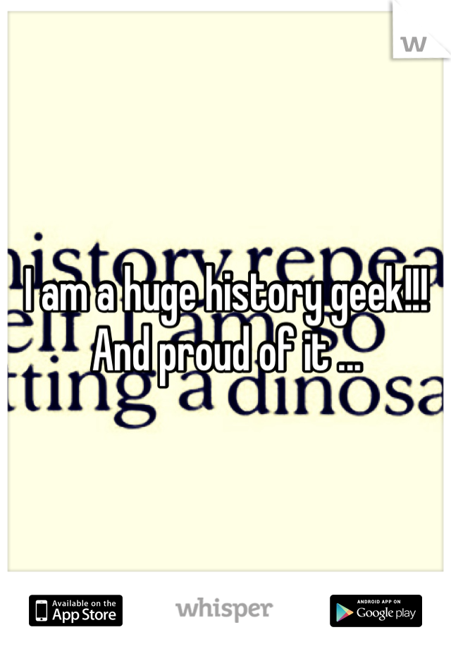 I am a huge history geek!!! And proud of it ...