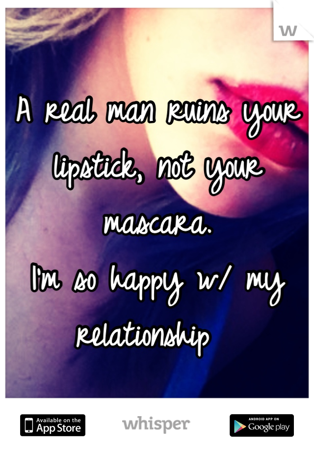 A real man ruins your lipstick, not your mascara.  I'm so happy w/ my relationship
