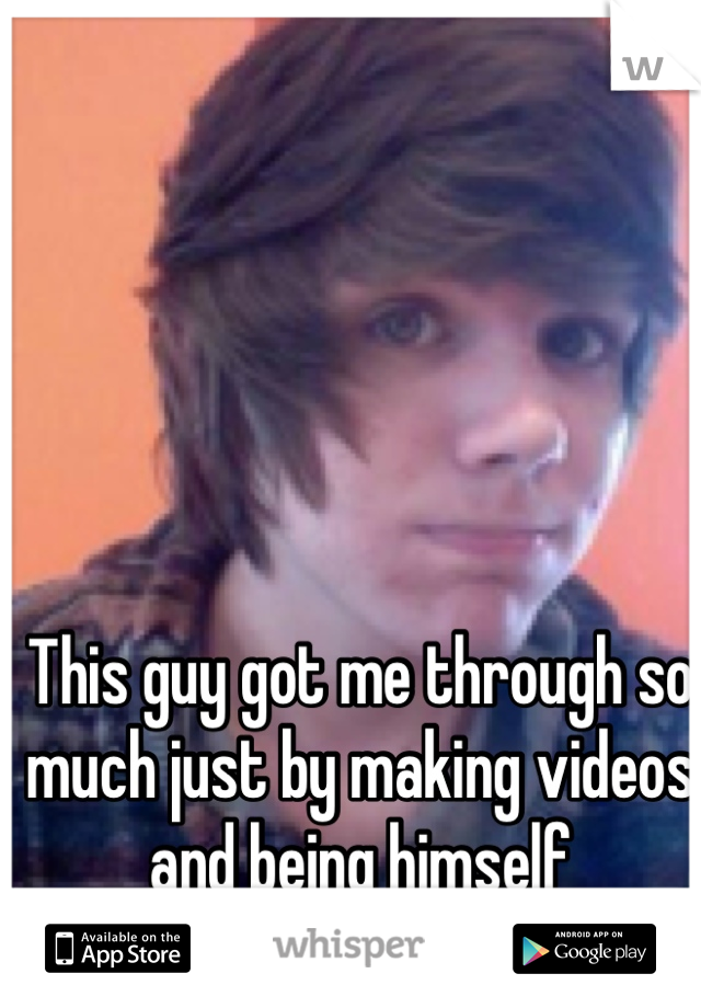 This guy got me through so much just by making videos and being himself