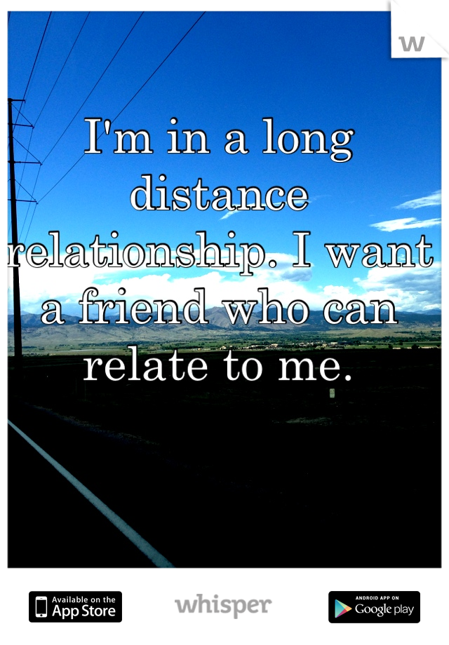 I'm in a long distance relationship. I want a friend who can relate to me.