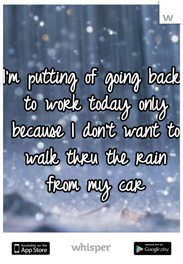 I'm putting of going back to work today only because I don't want to walk thru the rain from my car