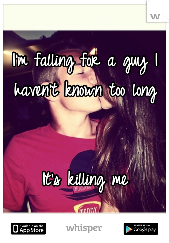 I'm falling for a guy I haven't known too long   It's killing me