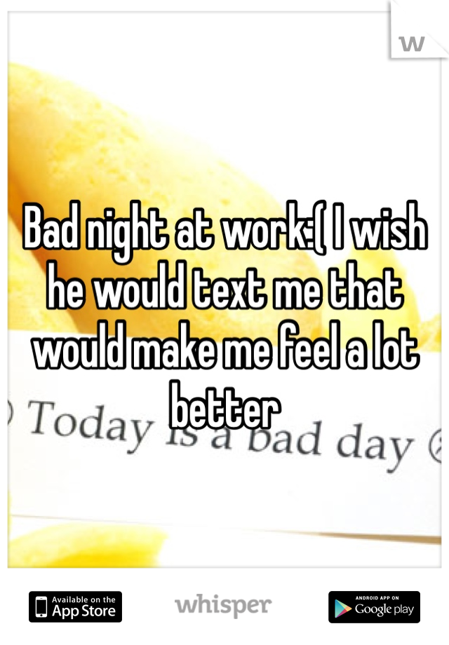 Bad night at work:( I wish he would text me that would make me feel a lot better