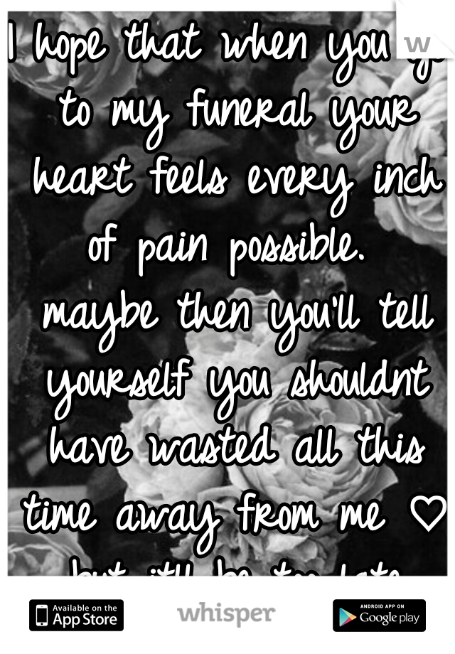 I hope that when you go to my funeral your heart feels every inch of pain possible.  maybe then you'll tell yourself you shouldnt have wasted all this time away from me ♡ but itll be too late then.