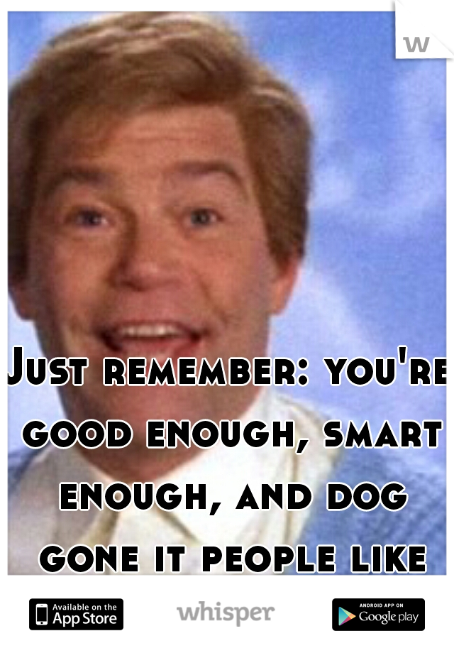 Just remember: you're good enough, smart enough, and dog gone it people like you!