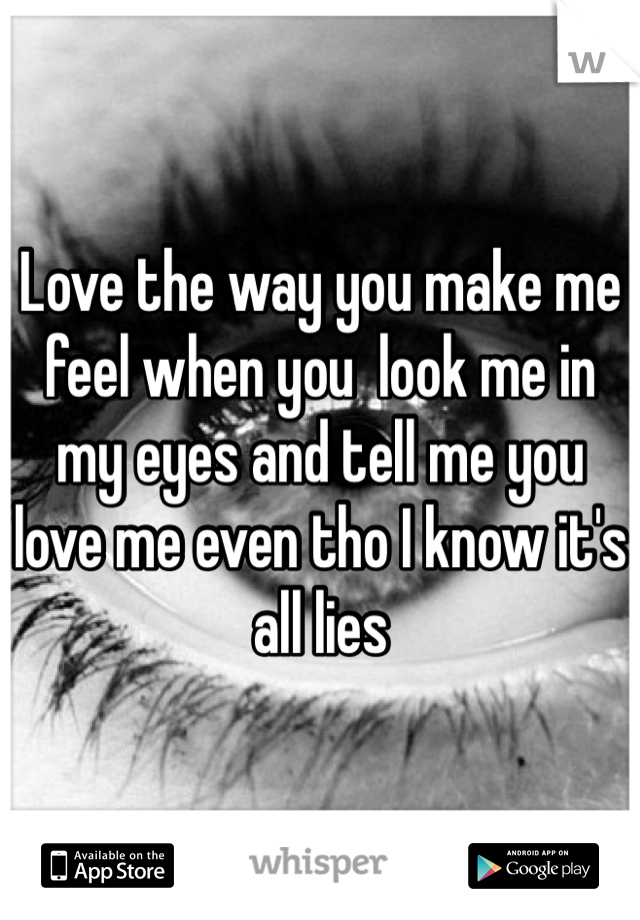 Love the way you make me feel when you  look me in my eyes and tell me you love me even tho I know it's all lies
