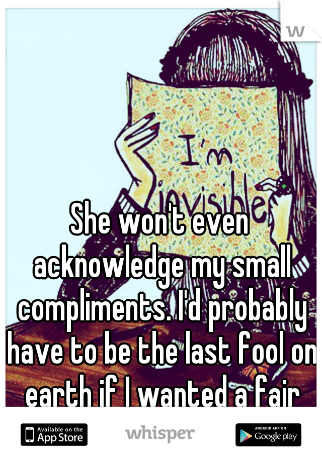 She won't even acknowledge my small compliments. I'd probably have to be the last fool on earth if I wanted a fair chance with you. :/